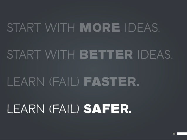 START WITH MORE IDEAS.START WITH BETTER IDEAS.LEARN (FAIL) FASTER.LEARN (FAIL) SAFER.                           92