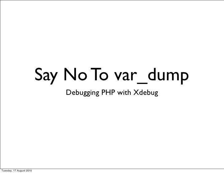 Say No To var_dump                              Debugging PHP with Xdebug     Tuesday, 17 August 2010