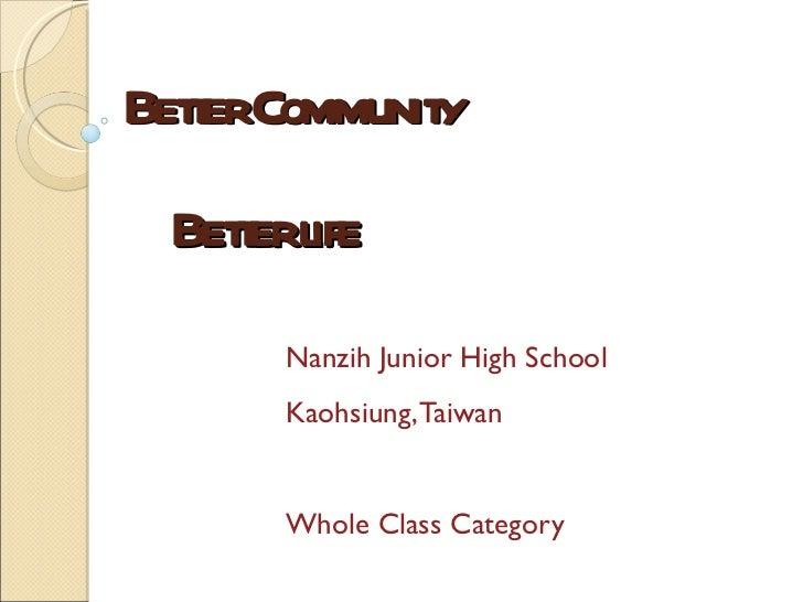 Better Community    Better life Nanzih Junior High School Kaohsiung, Taiwan Whole Class Category