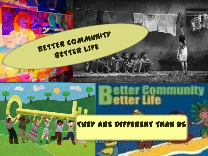 BETTER COMMUNITY BETTER LIFE<br />THEY ARE DIFFERENT THAN US<br />