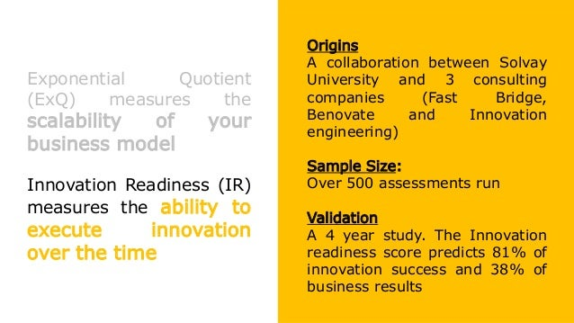 Exponential Quotient (ExQ) measures the scalability of your business model Innovation Readiness (IR) measures the ability ...