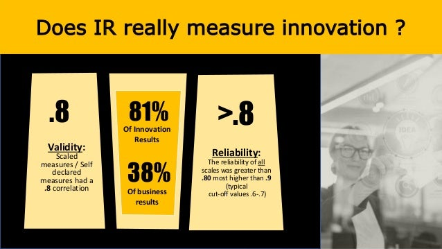 Does IR really measure innovation ? Validity: Scaled measures / Self declared measures had a .8 correlation Reliability: T...