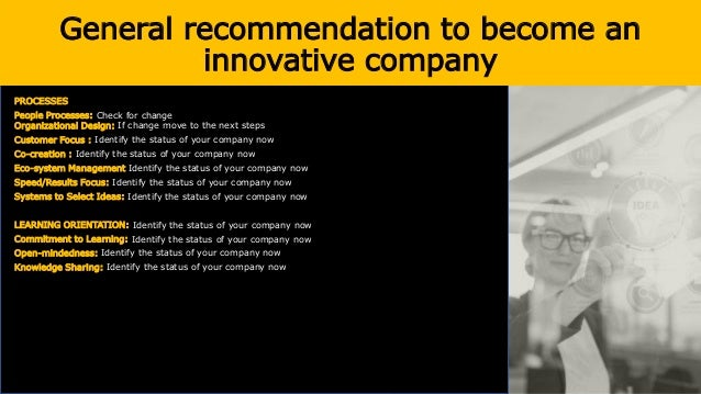 General recommendation to become an innovative company PROCESSES People Processes: Check for change Organizational Design:...