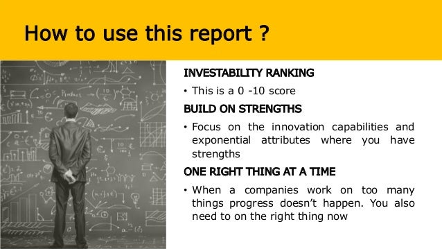 How to use this report ? INVESTABILITY RANKING • This is a 0 -10 score BUILD ON STRENGTHS • Focus on the innovation capabi...