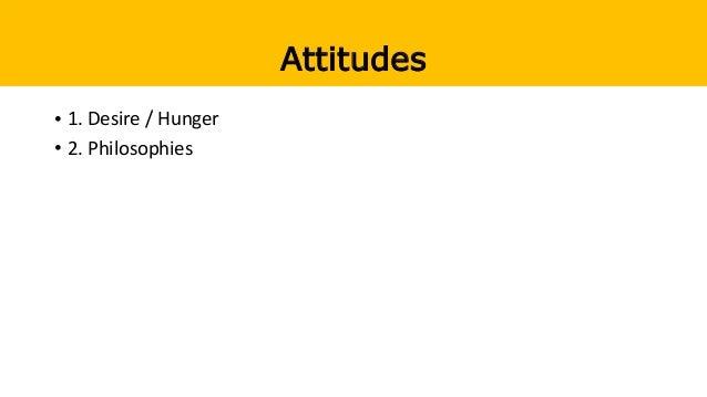 Attitudes • 1. Desire / Hunger • 2. Philosophies