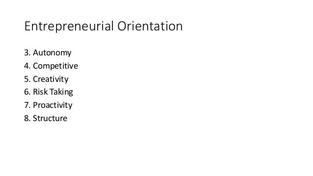 Entrepreneurial Orientation 3. Autonomy 4. Competitive 5. Creativity 6. Risk Taking 7. Proactivity 8. Structure