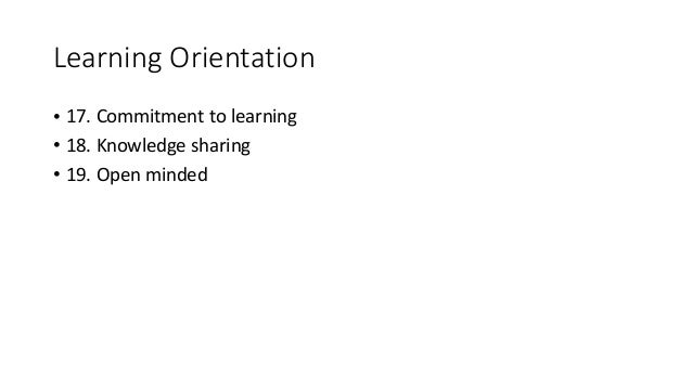 Learning Orientation • 17. Commitment to learning • 18. Knowledge sharing • 19. Open minded
