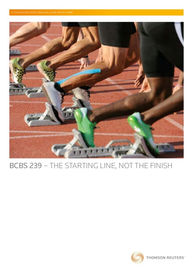 BCBS 239 – THE STARTING LINE, NOT THE FINISH A THOMSON REUTERS FINANCIAL & RISK WHITE PAPER