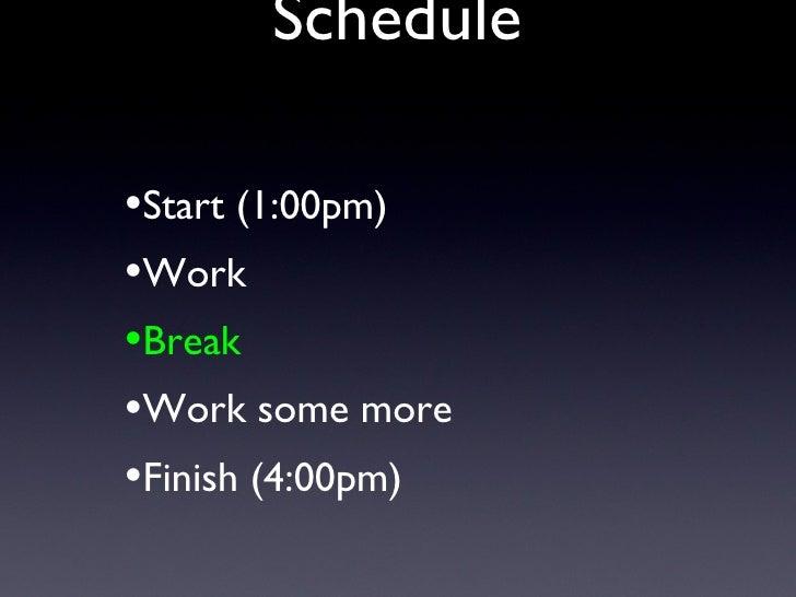 Schedule <ul><li>Start (1:00pm) </li></ul><ul><li>Work </li></ul><ul><li>Break </li></ul><ul><li>Work some more </li></ul>...