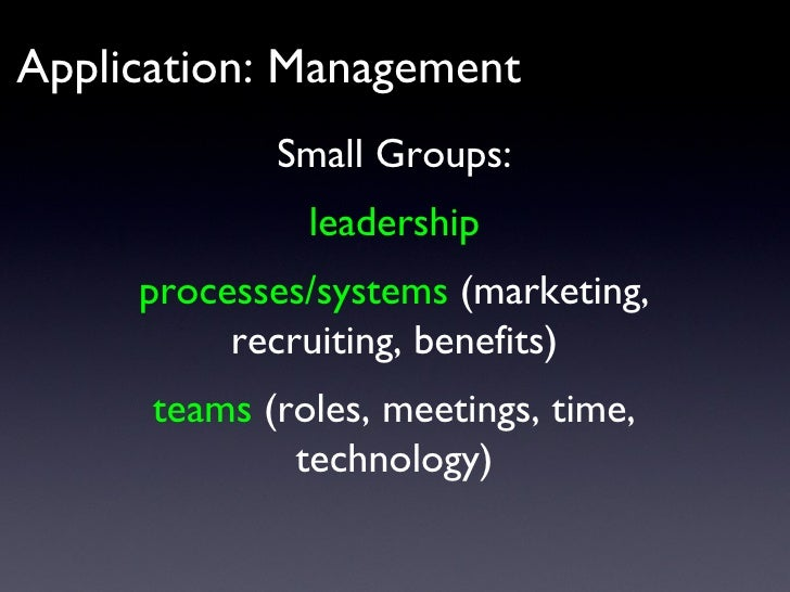 Application: Management Small Groups: leadership processes/systems  (marketing, recruiting, benefits) teams  (roles, meeti...