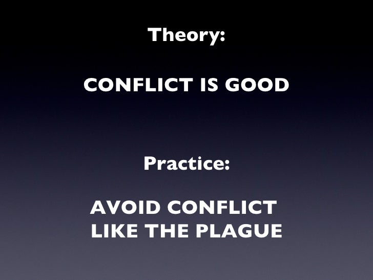 Theory: CONFLICT IS GOOD Practice: AVOID CONFLICT  LIKE THE PLAGUE