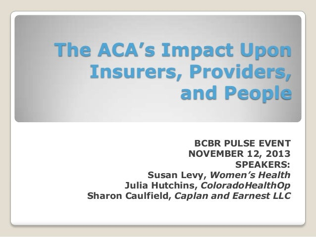 The ACA's Impact Upon Insurers, Providers, and People BCBR PULSE EVENT NOVEMBER 12, 2013 SPEAKERS: Susan Levy, Women's Hea...