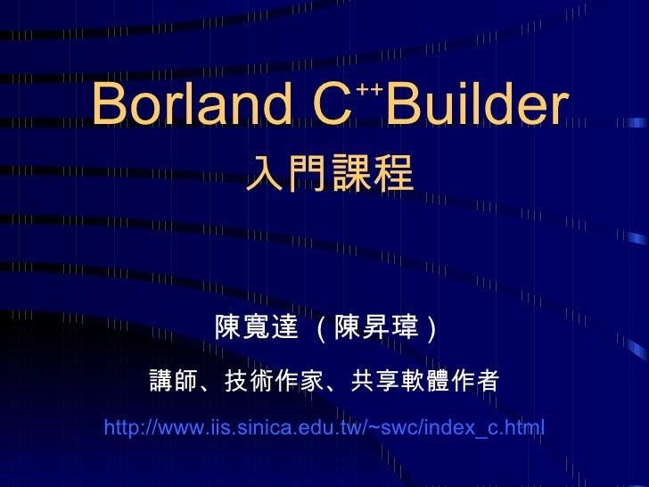 陳寬達  ( 陳昇瑋 ) 講師、技術作家、共享軟體作者 http://www.iis.sinica.edu.tw/~ s wc /index_c.html Borland C ++ Builder 入門課程