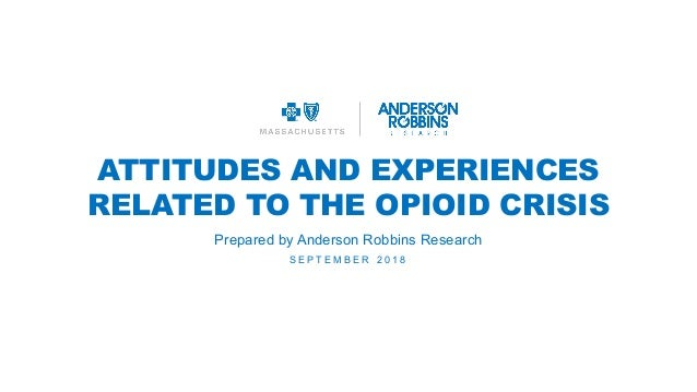ATTITUDES AND EXPERIENCES RELATED TO THE OPIOID CRISIS S E P T E M B E R 2 0 1 8 Prepared by Anderson Robbins Research