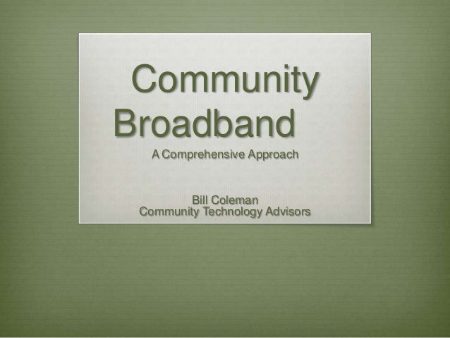 Community Broadband A Comprehensive Approach  Bill Coleman Community Technology Advisors