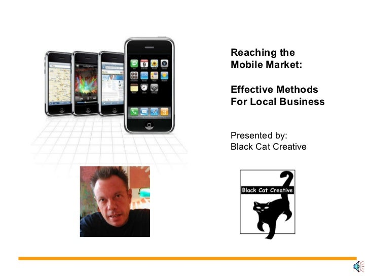 Reaching the Mobile Market: Effective Methods For Local Business Presented by: Black Cat Creative