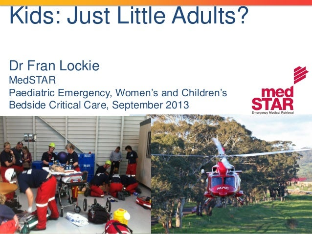 Kids: Just Little Adults? Dr Fran Lockie MedSTAR Paediatric Emergency, Women's and Children's Bedside Critical Care, Septe...