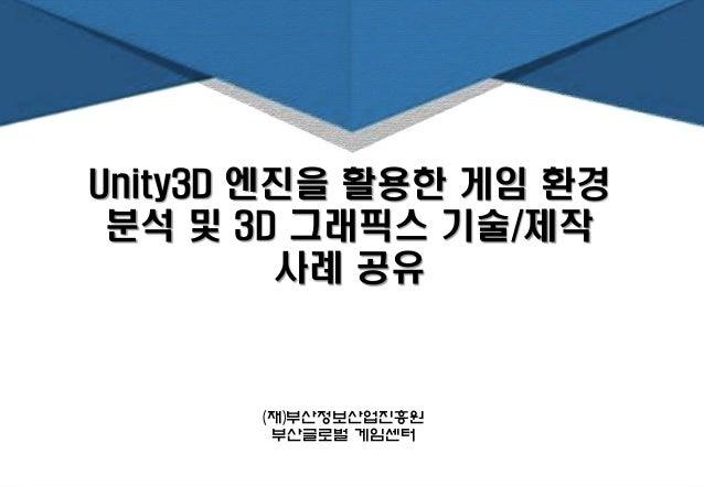 Unity3D 엔진을 활용한 게임 환경 분석 및 3D 그래픽스 기술/제작 사례 공유 (재)부산정보산업진흥원 부산글로벌 게임센터
