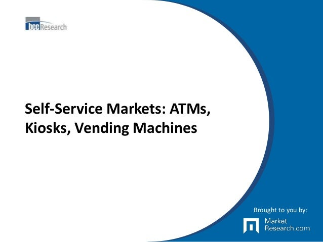 Self-Service Markets: ATMs, Kiosks, Vending Machines Brought to you by:
