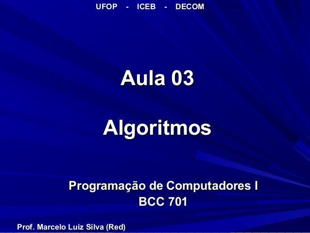 Aula 03Aula 03 AlgoritmosAlgoritmos Programação de Computadores IProgramação de Computadores I BCC 701BCC 701 UFOP - ICEB ...