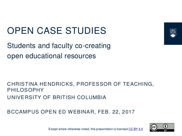 OPEN CASE STUDIES Students and faculty co-creating open educational resources CHRISTINA HENDRICKS, PROFESSOR OF TEACHING, ...