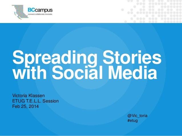 Spreading Stories with Social Media Victoria Klassen ETUG T.E.L.L. Session Feb 25, 2014 @Vic_toria #etug