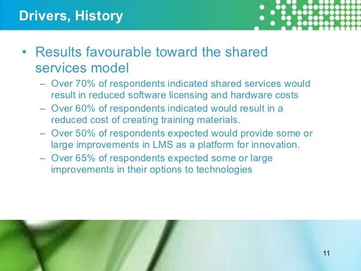 Drivers, History <ul><li>Results favourable toward the shared services model </li></ul><ul><ul><li>Over 70% of respondents...