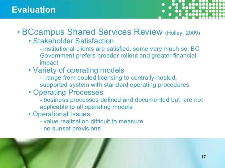 Evaluation <ul><li>BCcampus Shared Services Review  (Holley, 2009) </li></ul><ul><ul><li>Stakeholder Satisfaction  </li></...