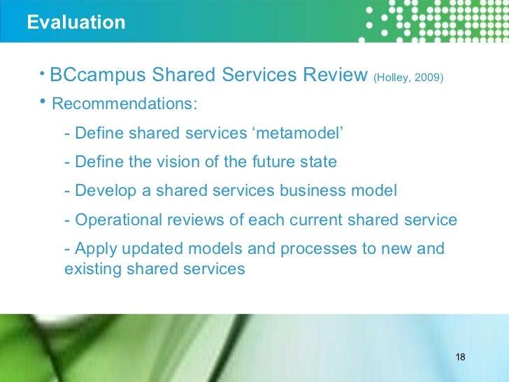 Evaluation <ul><li>BCcampus Shared Services Review  (Holley, 2009) </li></ul><ul><li>Recommendations: </li></ul><ul><ul><l...
