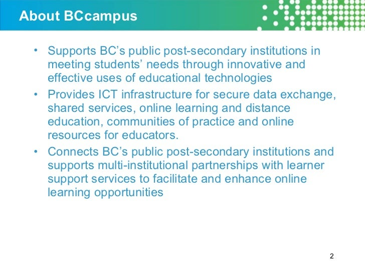 About BCcampus <ul><li>Supports BC's public post-secondary institutions in meeting students' needs through innovative and ...