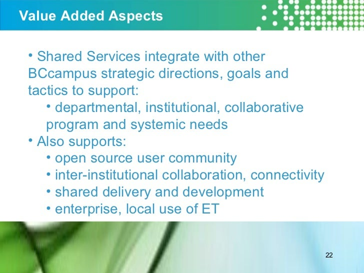 Value Added Aspects <ul><li>Shared Services integrate with other BCcampus strategic directions, goals and tactics to suppo...