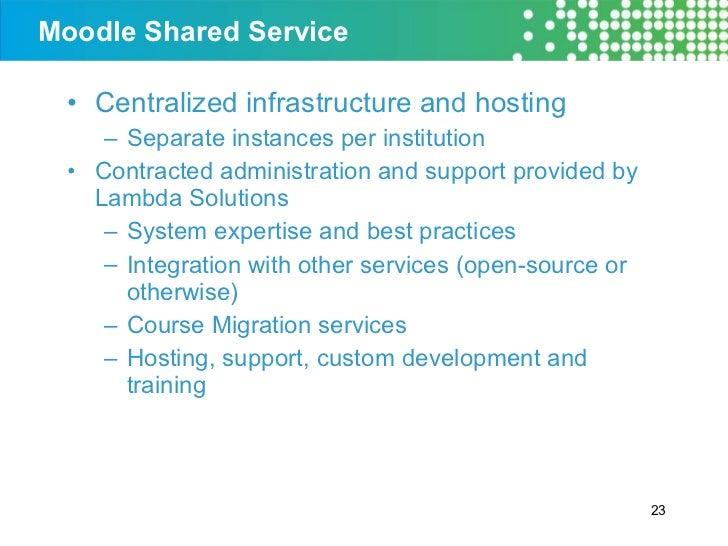 Moodle Shared Service <ul><li>Centralized infrastructure and hosting </li></ul><ul><ul><li>Separate instances per institut...