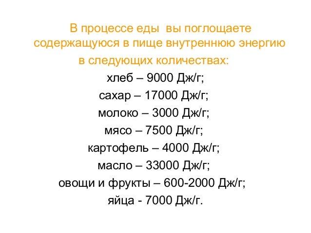 В процессе еды вы поглощаете содержащуюся в пище внутреннюю энергию в следующих количествах: хлеб – 9000 Дж/г; сахар – 170...