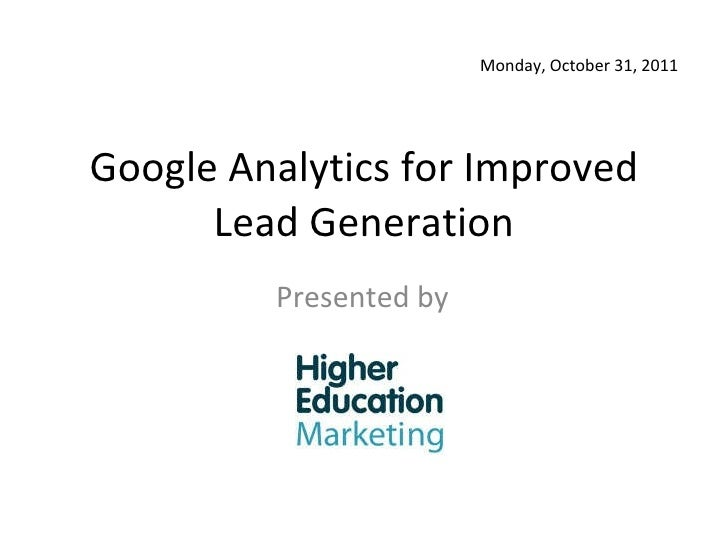 Google Analytics for Improved Lead Generation Presented by Monday, October 31, 2011