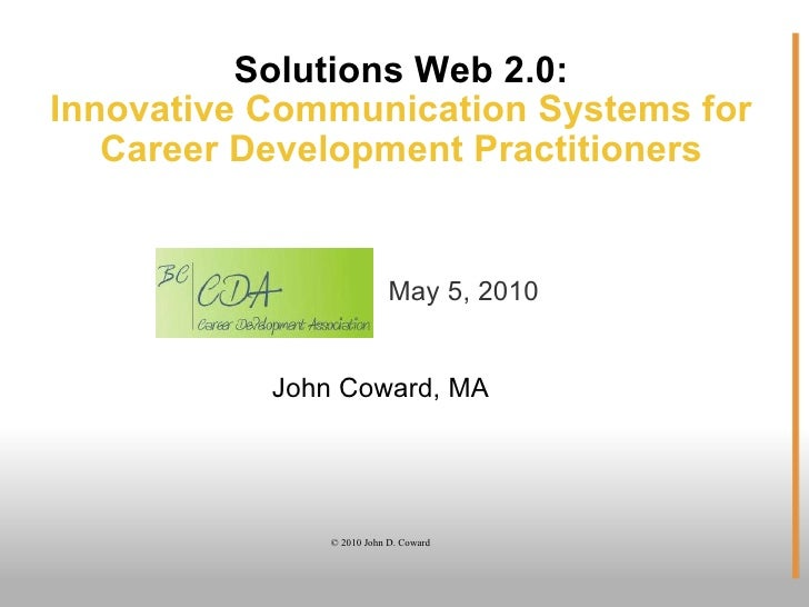 Solutions Web 2.0: Innovative Communication Systems for Career Development Practitioners John Coward, MA © 2010 John D. Co...