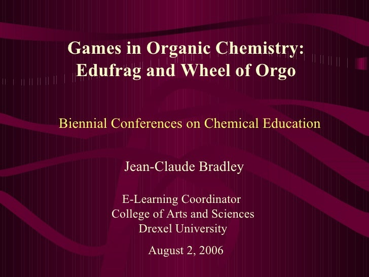 Games in Organic Chemistry: Edufrag and Wheel of Orgo Jean-Claude Bradley E-Learning Coordinator  College of Arts and Scie...
