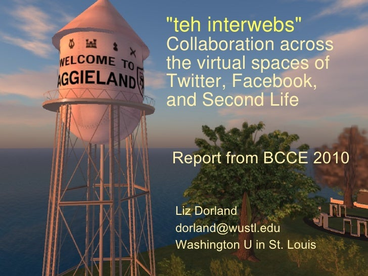 """""""teh interwebs"""" Collaboration across the virtual spaces of Twitter, Facebook, and Second Life Liz Dorland [email..."""