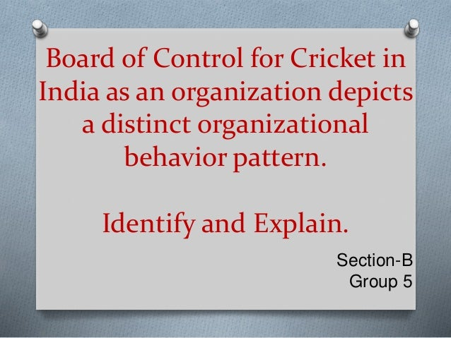 Board of Control for Cricket in India as an organization depicts a distinct organizational behavior pattern. Identify and ...