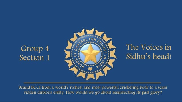 Group 4 Section 1 The Voices in Sidhu's head! Brand BCCI from a world's richest and most powerful cricketing body to a sca...