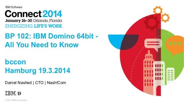 © 2014 IBM Corporation BP 102: IBM Domino 64bit - All You Need to Know bccon Hamburg 19.3.2014 Daniel Nashed   CTO   Nash!...
