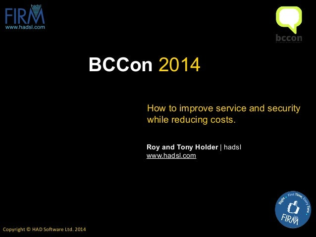 BCCon 2014 Copyright	   ©	   HAD	   So0ware	   Ltd.	   2014 Roy and Tony Holder | hadsl	    www.hadsl.com How to improve s...