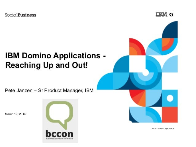 © 2014 IBM Corporation IBM Domino Applications - Reaching Up and Out! Pete Janzen – Sr Product Manager, IBM March 19, 2014