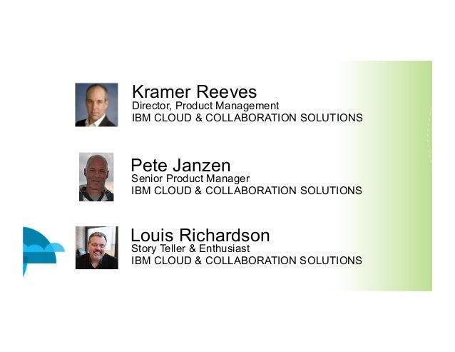 Kramer Reeves Director, Product Management IBM CLOUD & COLLABORATION SOLUTIONS Pete Janzen Senior Product Manager IBM CLOU...