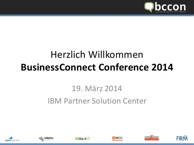 Herzlich Willkommen BusinessConnect Conference 2014 19. März 2014 IBM Partner Solution Center