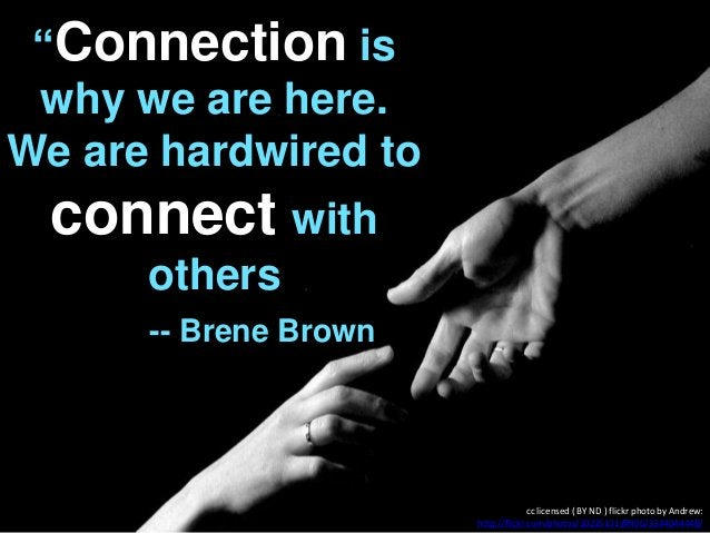"""""""Connection is why we are here. We are hardwired to connect with others -- Brene Brown cc licensed ( BY ND ) flickr photo ..."""