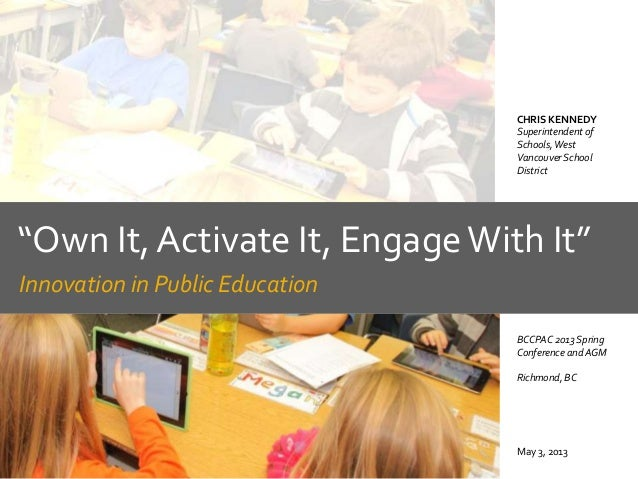 """""""Own It, Activate It, EngageWith It""""Innovation in Public EducationMay 3, 2013CHRIS KENNEDYSuperintendent ofSchools,WestVan..."""