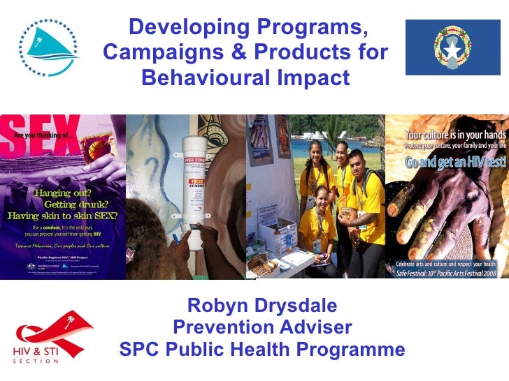 Developing Programs, Campaigns & Products for Behavioural Impact Robyn Drysdale Prevention Adviser SPC Public Health Pro...