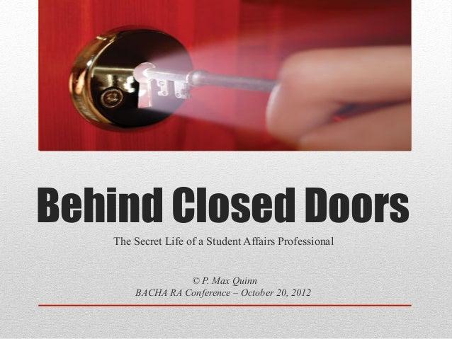 Behind Closed Doors   The Secret Life of a Student Affairs Professional                 © P. Max Quinn       BACHA RA Conf...