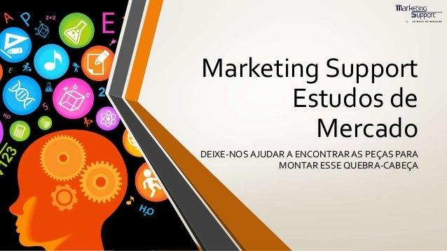 Marketing Support Estudos de Mercado DEIXE-NOS AJUDAR A ENCONTRAR AS PEÇAS PARA MONTAR ESSE QUEBRA-CABEÇA