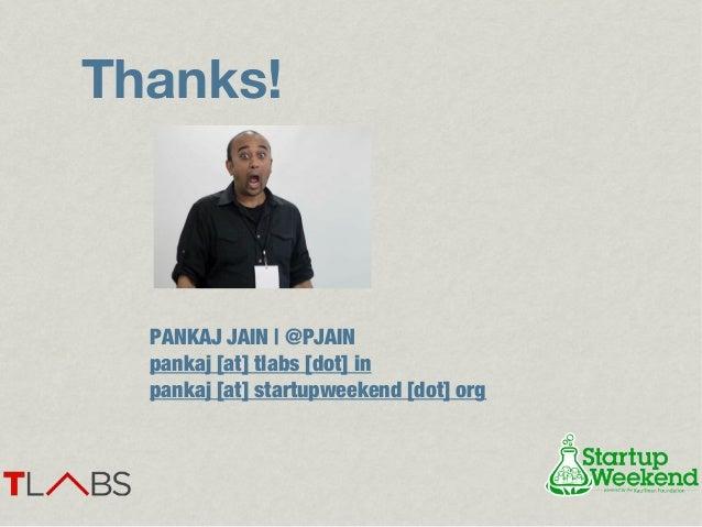 Thanks!  PANKAJ JAIN   @PJAIN  pankaj [at] tlabs [dot] in  pankaj [at] startupweekend [dot] org